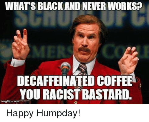 Hump Day Work Meme What's black and never works decaffeinated