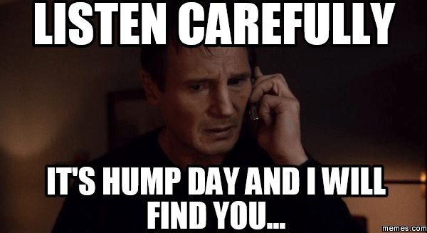 Listen carefully it's hump day and i will find you Hump Day Meme
