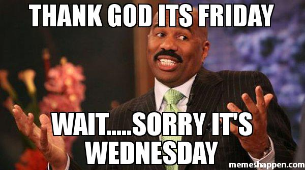 Thank god it's Friday wait sorry its Wednesday Meme