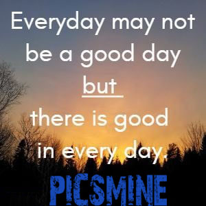 Everyday may not be a good day but there is good in every day. Quotes Inspirational
