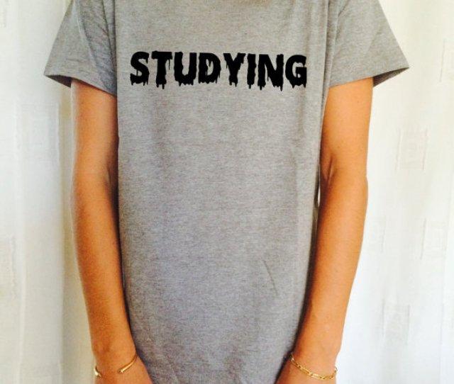 Studying Tshirt Unisex Womens Gifts Girls Tumblr Funny Slogan Fangirl Teens Teenager Friends Girlfriend School College Girl Student