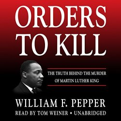 Orders to Kill: The Truth Behind the Murder of Martin Luther King: William F. Pepper