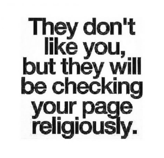Why do you keep a check on my page when you dont like it?