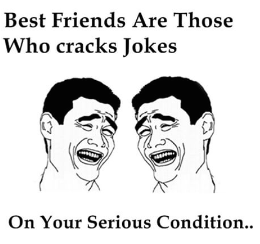 Those who crack jokes even on your serious condition are called best friends