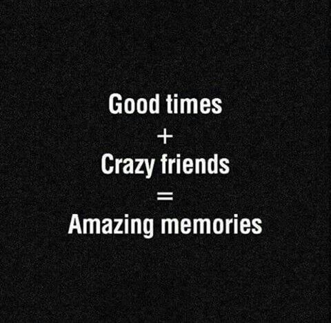 Good times with crazy friends create amazing memories