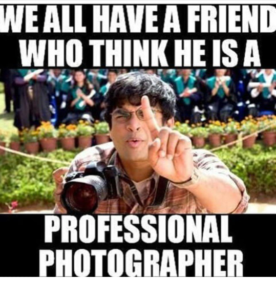 We all have a friend who thinks he is a professional photographer