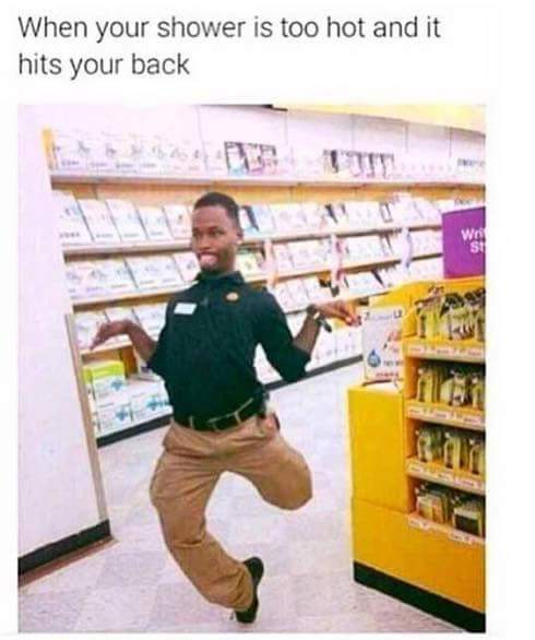 when your shower is too hot and it hits your back
