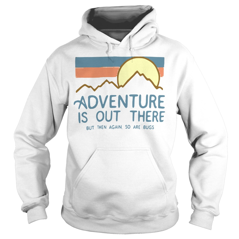 Adventure is out there but then again so are bugs Hoodie White