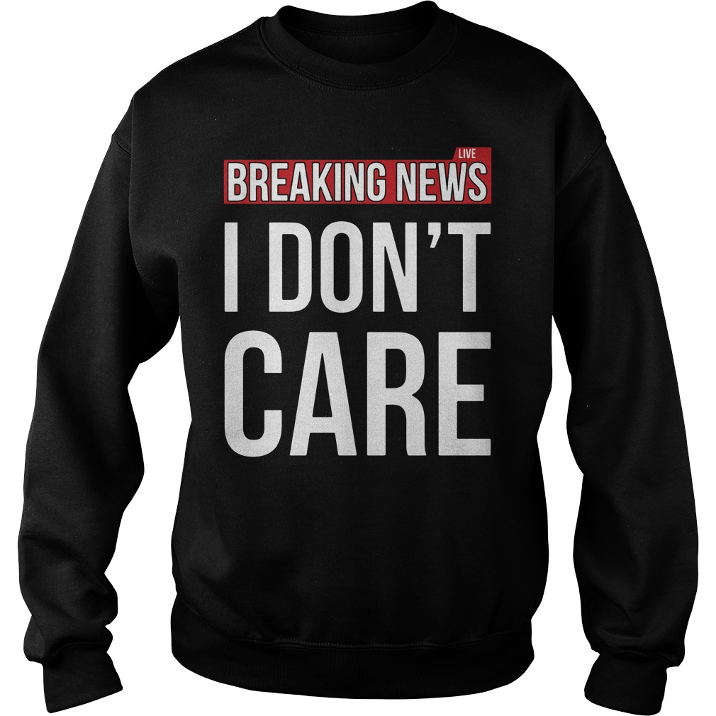 Breaking news I don't care Sweater