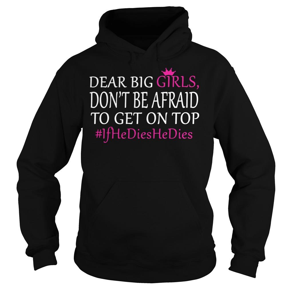 Dear big girl don't be afraid to get on top if he dies he dies Hoodie