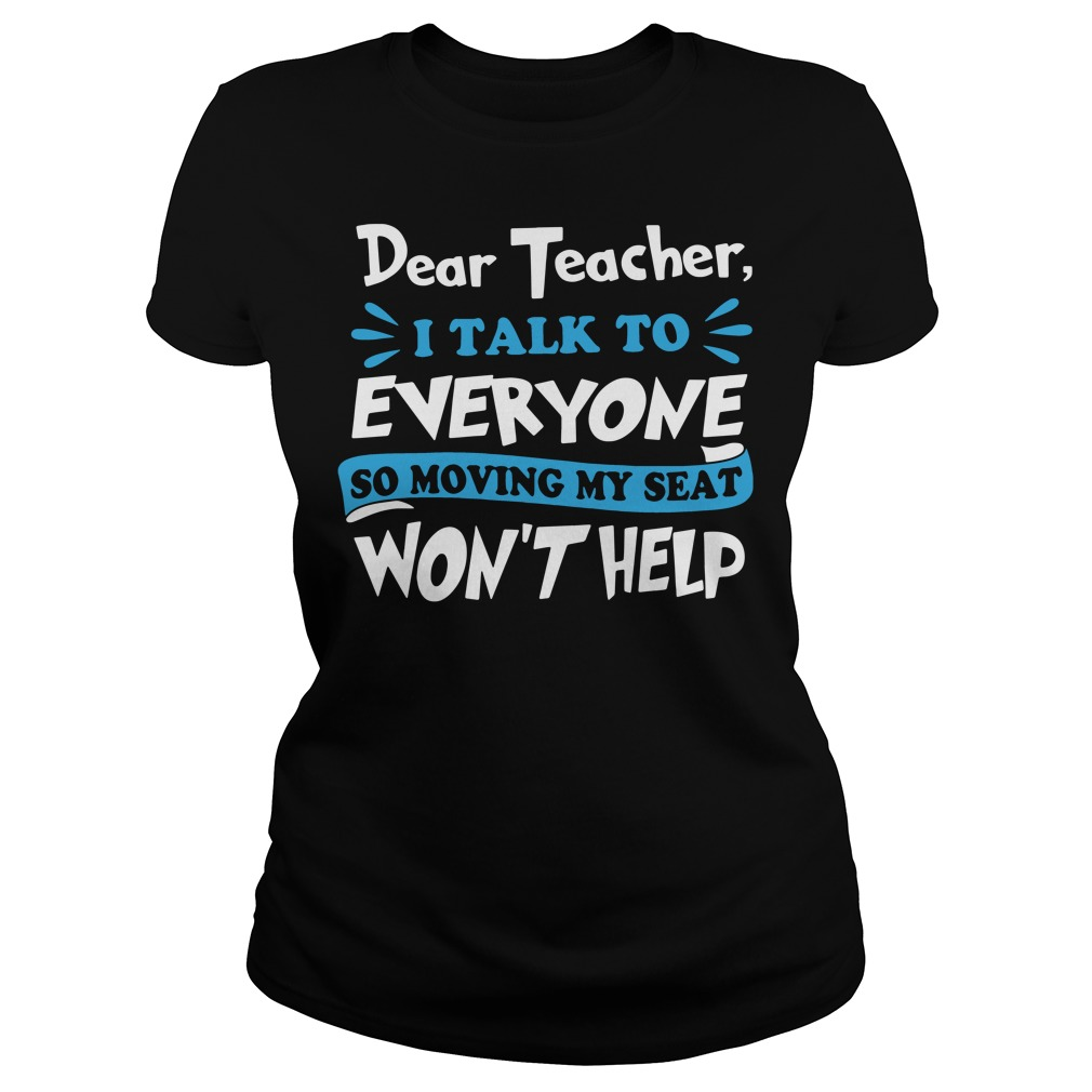Dear teacher I talk to every one so moving my seat won't help Ladies tee