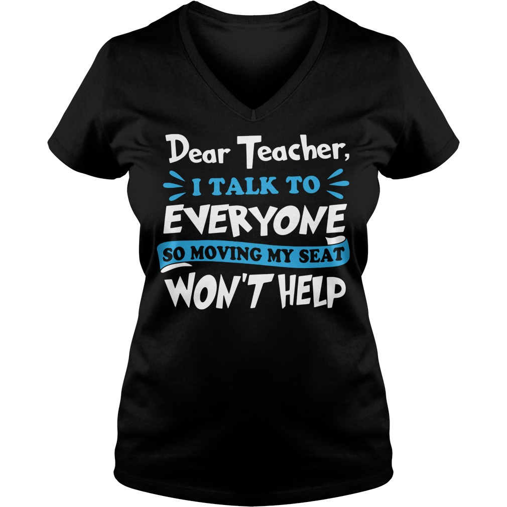 Dear teacher I talk to every one so moving my seat won't help V-neck t-shirt