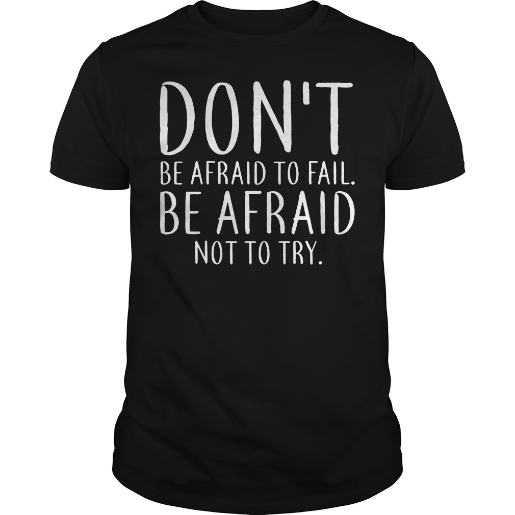 Don't be afraid to fail Be afraid not to try Guys tee