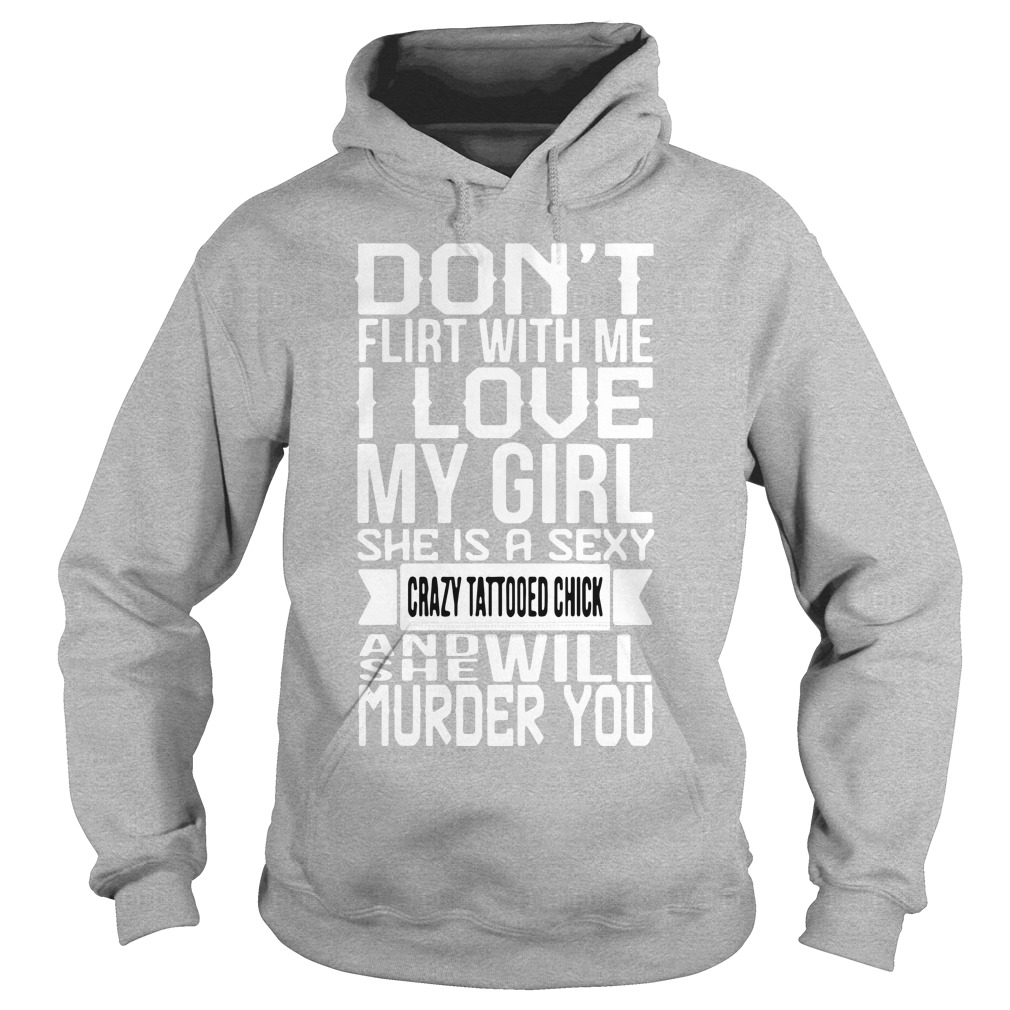 Don't flirt me my girl sexy crazy tattooed and she will murder you Hoodie