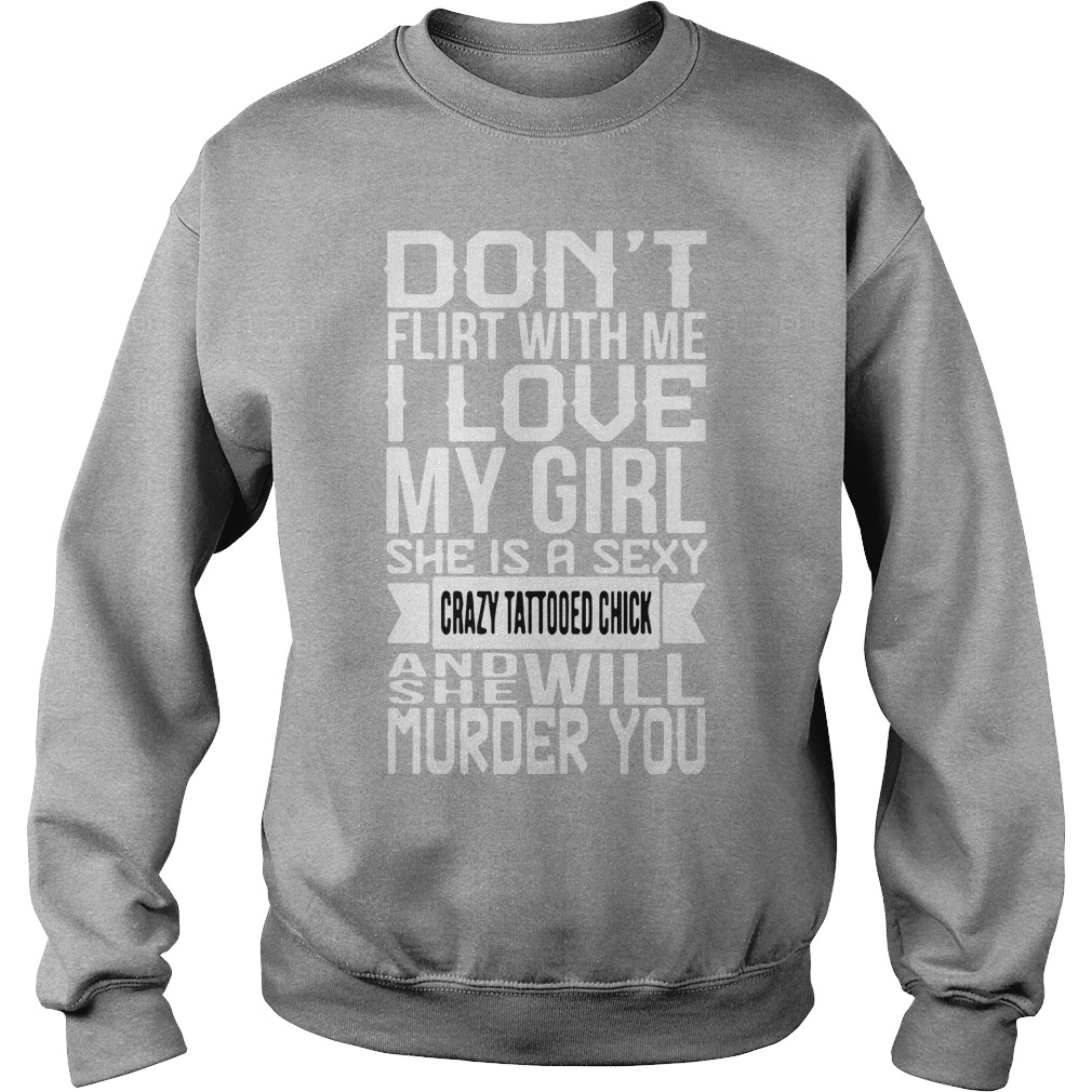 Don't flirt me my girl sexy crazy tattooed and she will murder you Sweater