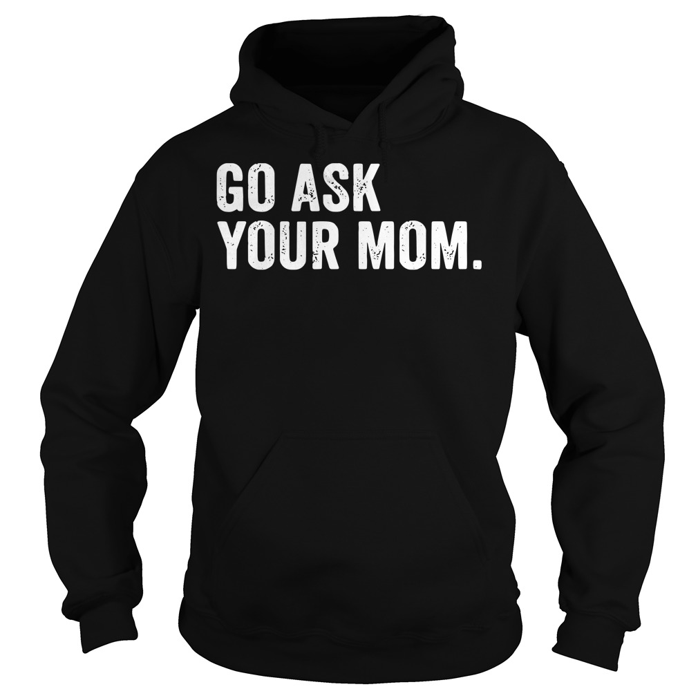 Go ask Your Mom Dad's day Hoodie