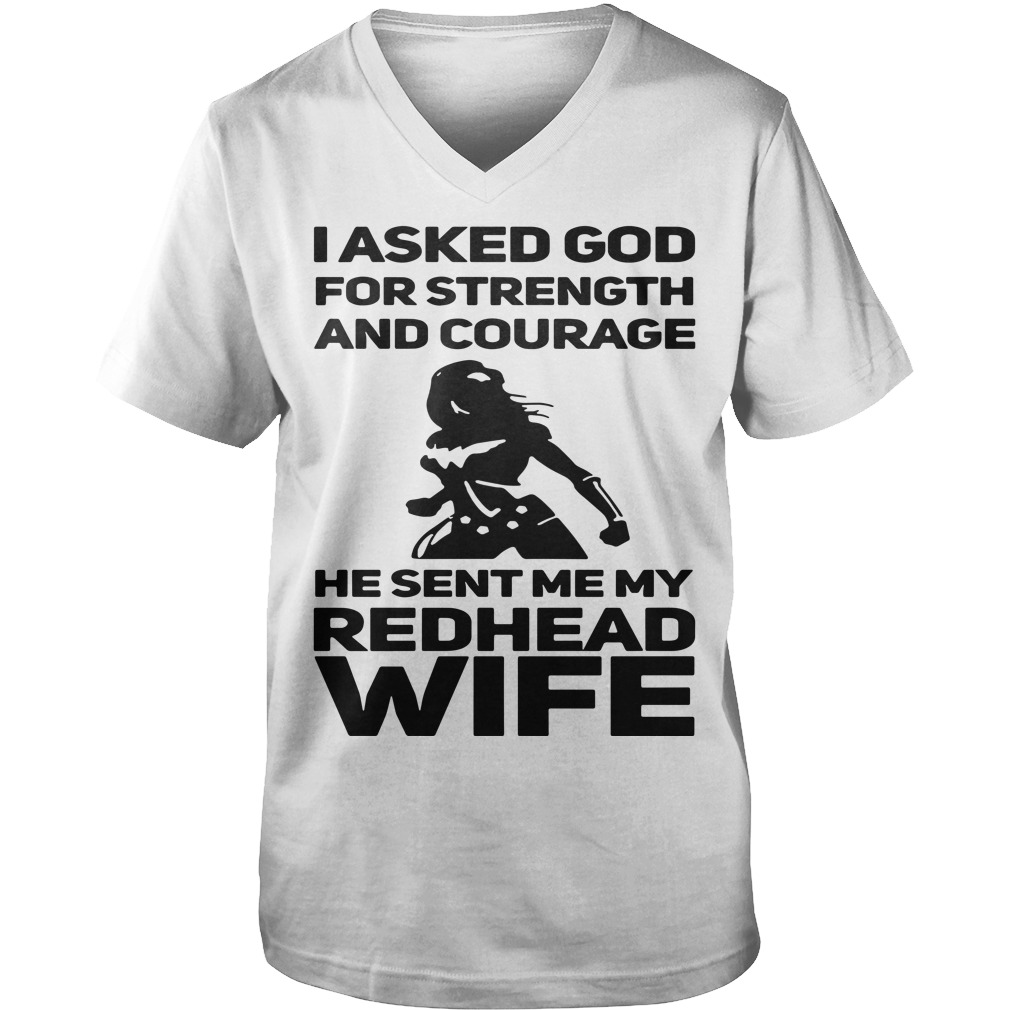 I asked God for strength and courage he sent me my Redhead wife V-neck t-shirt