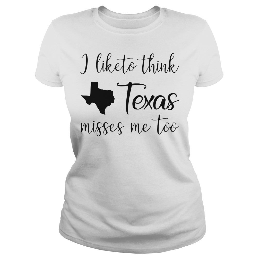 I like think Texas misses me too Ladies tee