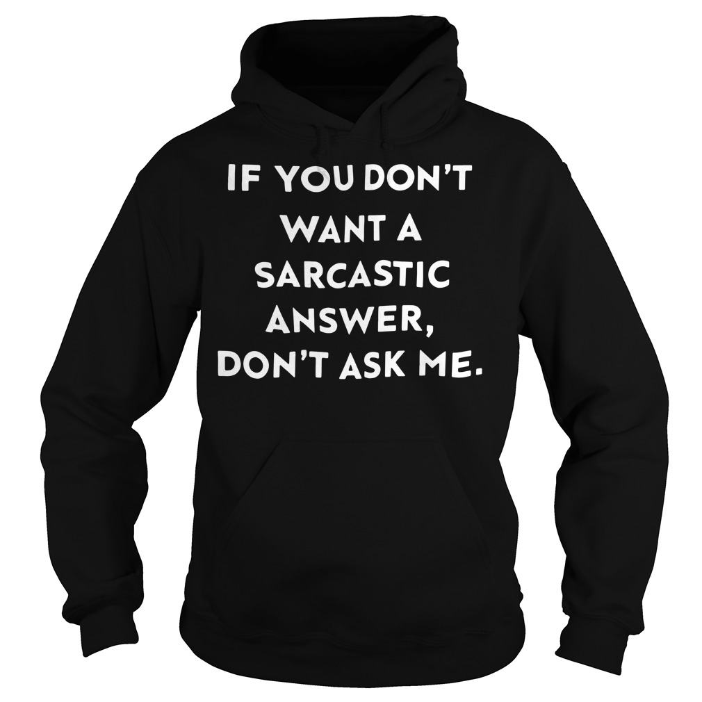 If you don't want a sarcastic answer don't ask me Hoodie