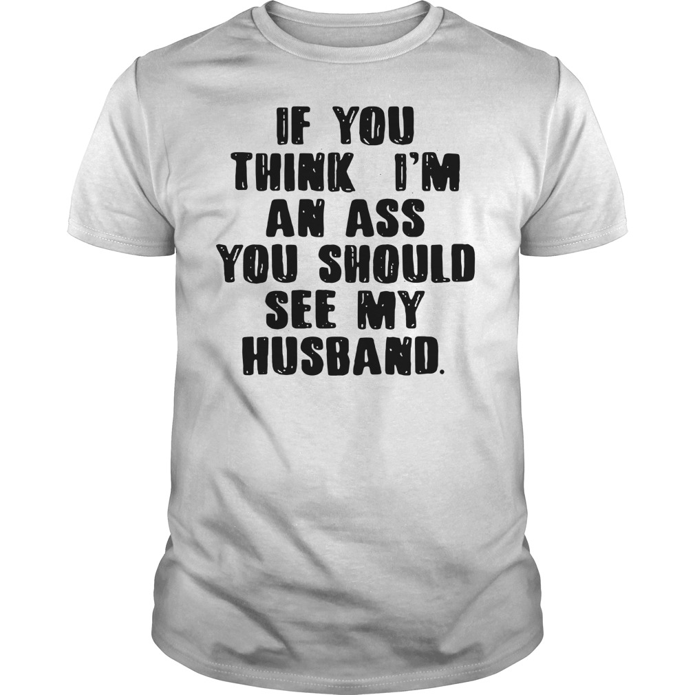 If you think I'm an ass you should see my husband shirt