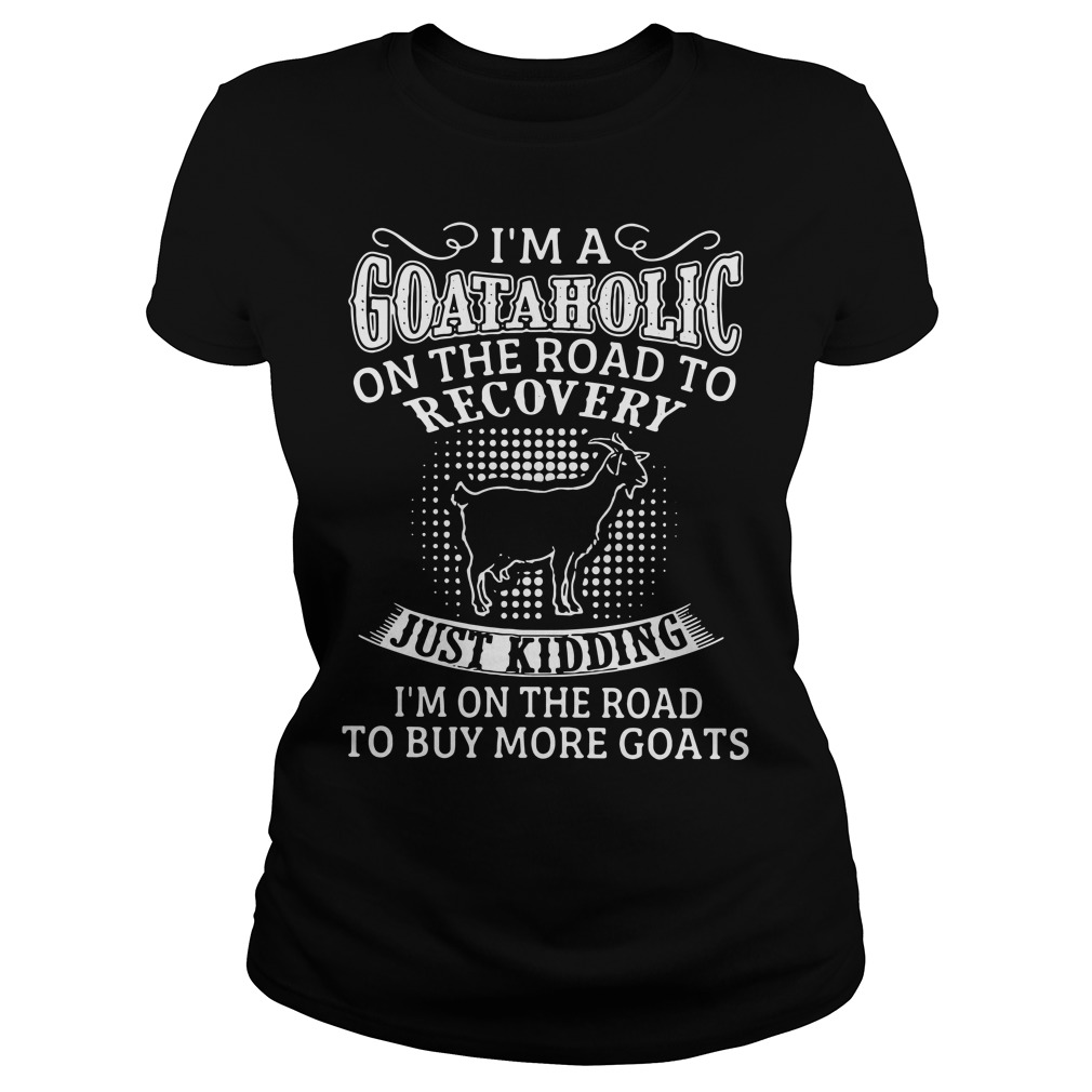 I'm a Goataholic on the road to recovery just kidding buy more goats Ladies tee