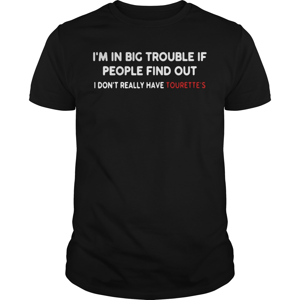 I'm in big trouble if people find out I don't really have Tourette's Guys tee