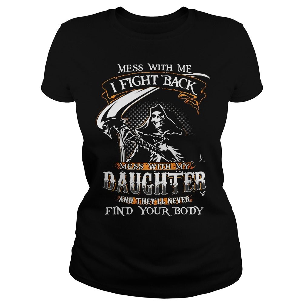 Mess with my daughter and they'll never find your body Ladies tee