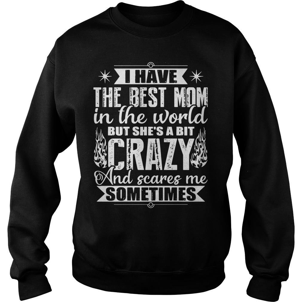 Official I have best mom in the world a bit crazy scares me sometimes Sweater