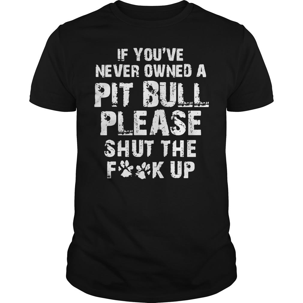 Official If you never owned a Pitbull please Shut the Fuck up shirt
