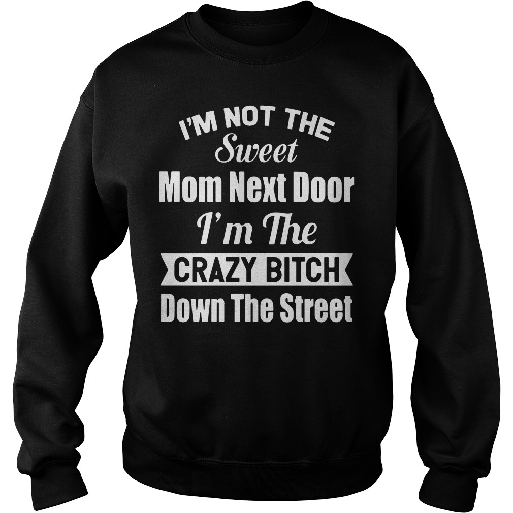 Official I'm not sweet mom next door I'm crazy bitch down the street Sweater