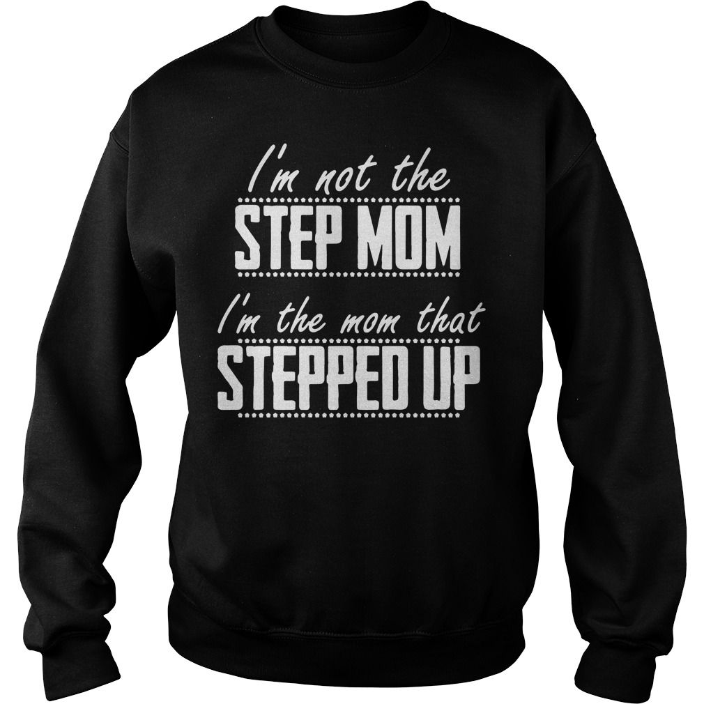 Official I'm not the stepmom I'm the mom that stepped up Sweater