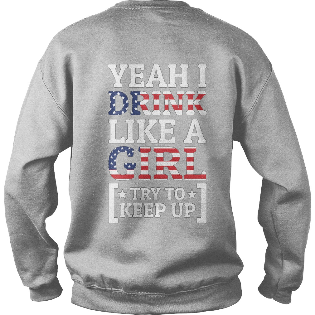 Yeah I drink like a girl try to keep up the 4th of July independence Sweater