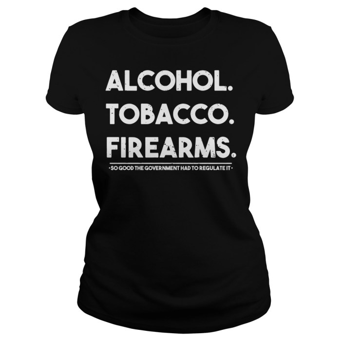 Alcohol Tobacco Firearms So Good The Government Had To Regulate It Ladies tee