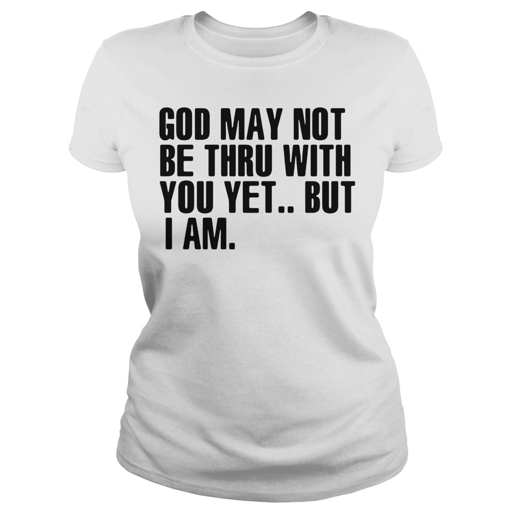 God May Not Be Thru With You Yet But I Am Ladies tee
