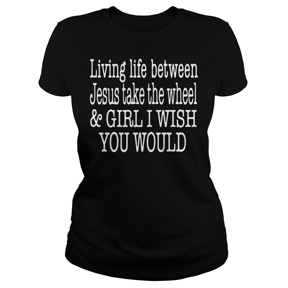 Living life between Jesus take the wheel and girl I wish you would Ladies tee