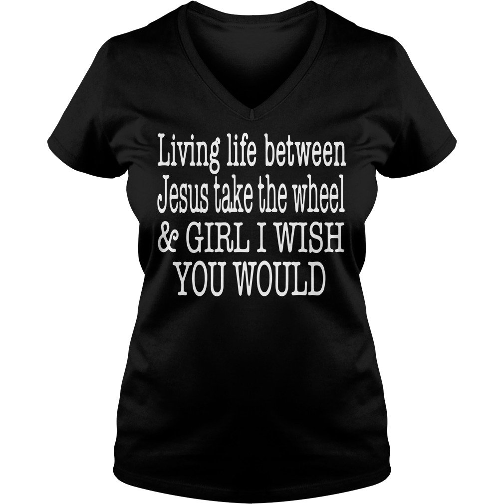 Living life between Jesus take the wheel and girl I wish you would V-neck t-shirt
