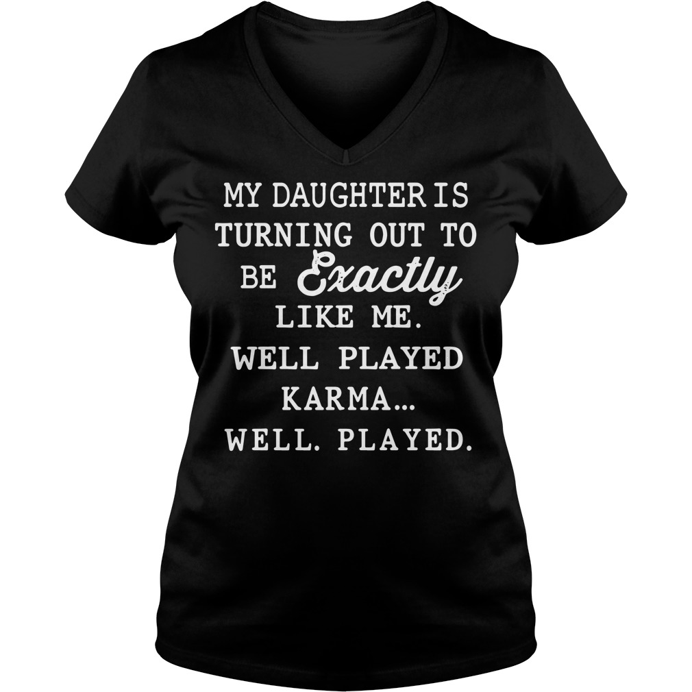 My daughter is exactly like me well played karma V-neck t-shirt