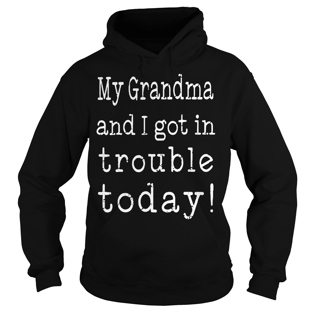 My Grandma And I Got In Trouble Today Hoodie