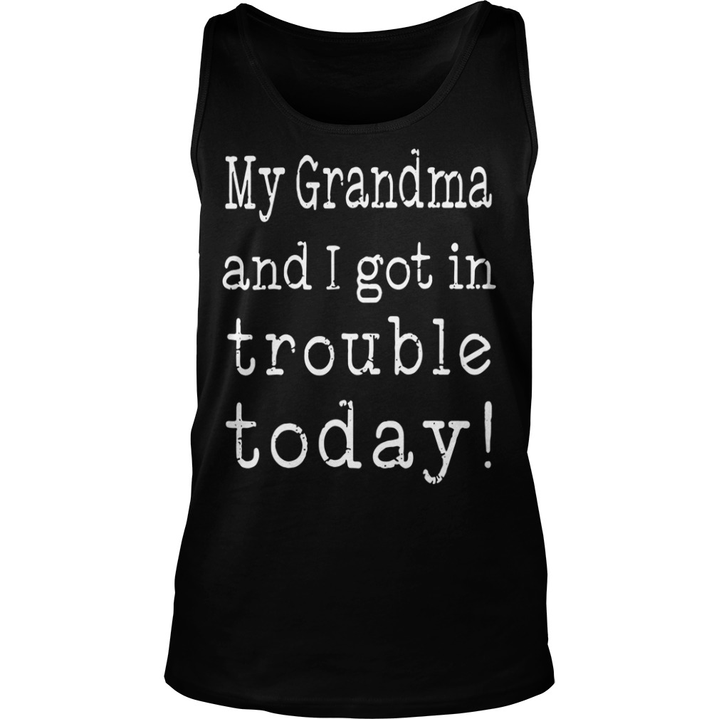 My Grandma And I Got In Trouble Today Tank top