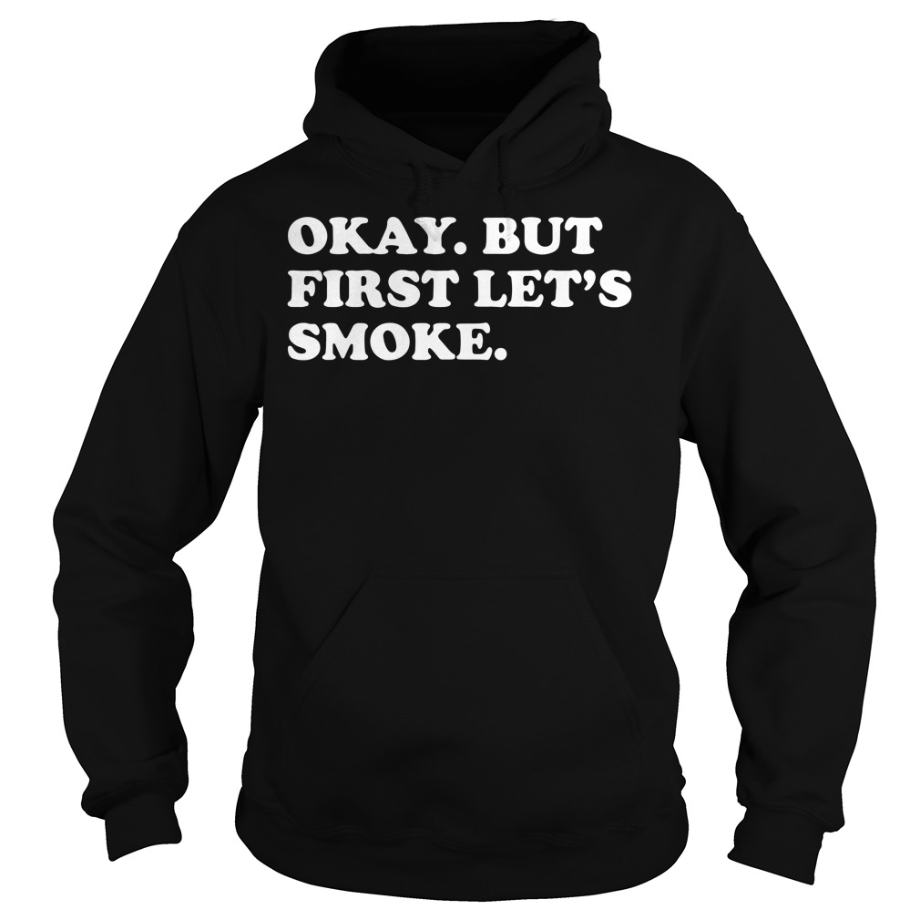 Okay But First Let's Smoke Hoodie