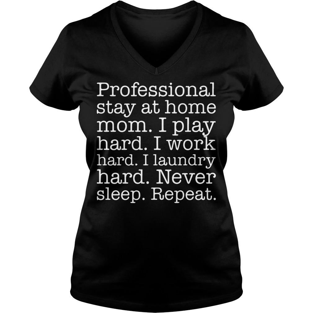 Professional Stay At Home Mom I Play Hard Work Hard Never Sleep Repeat V-neck