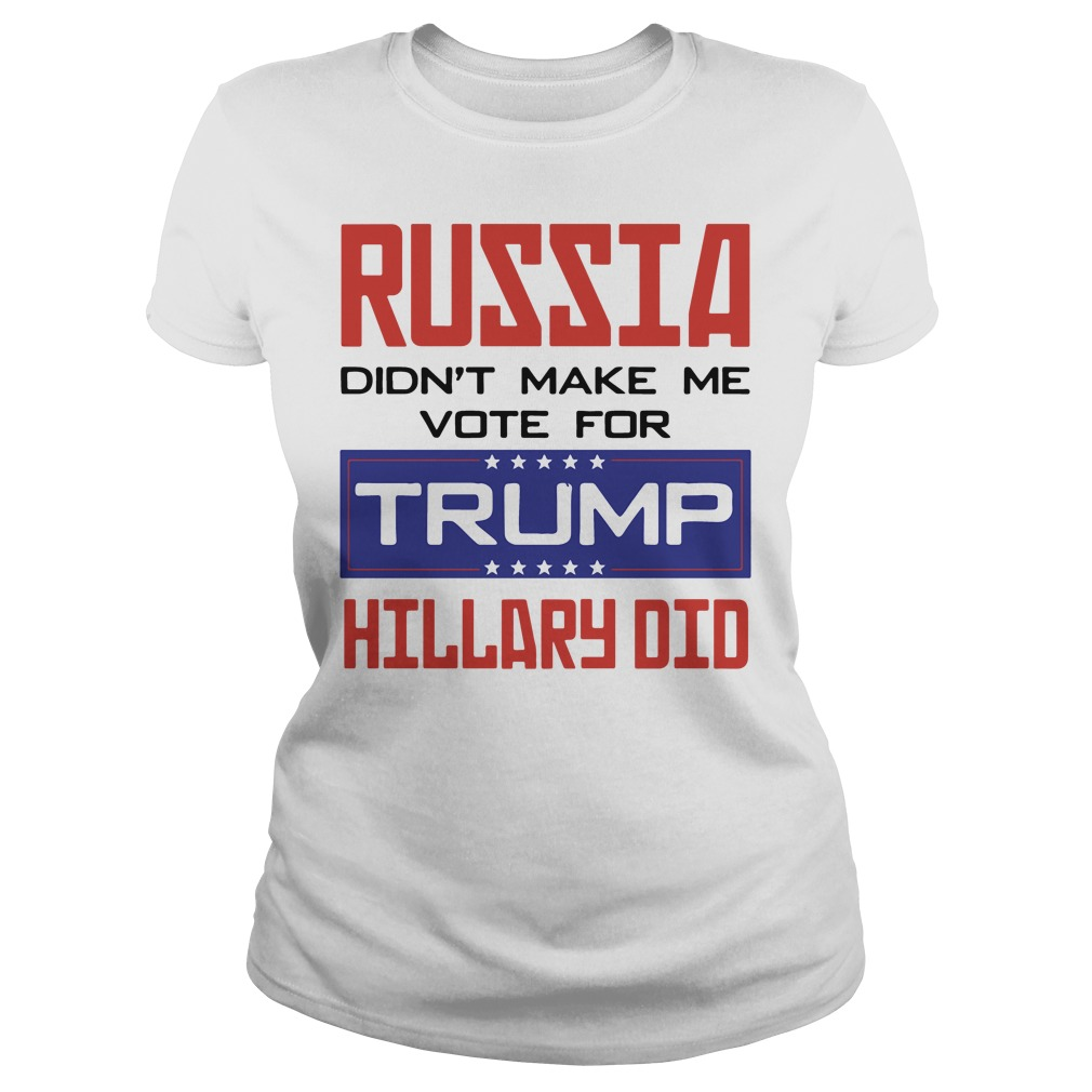 Russia didn't make me vote for Trump Hillary did Ladies tee