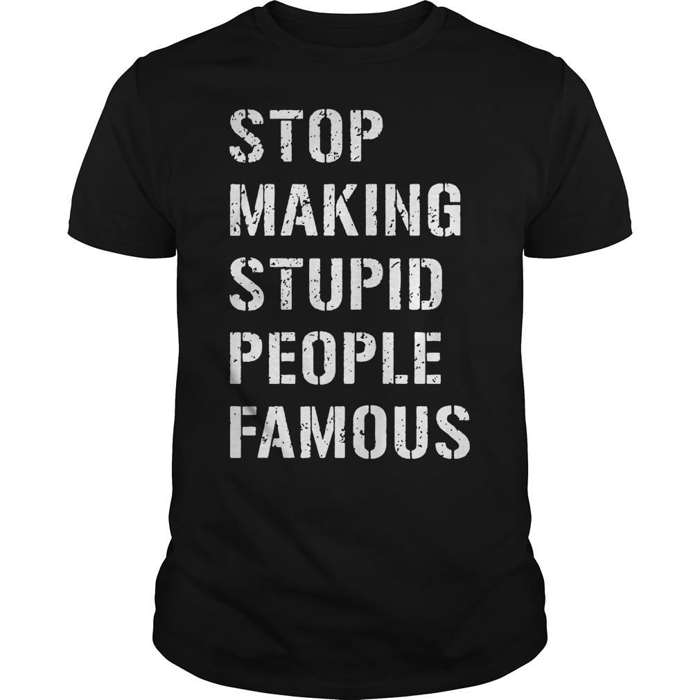 Stop Making Stupid People Famous Guys tee