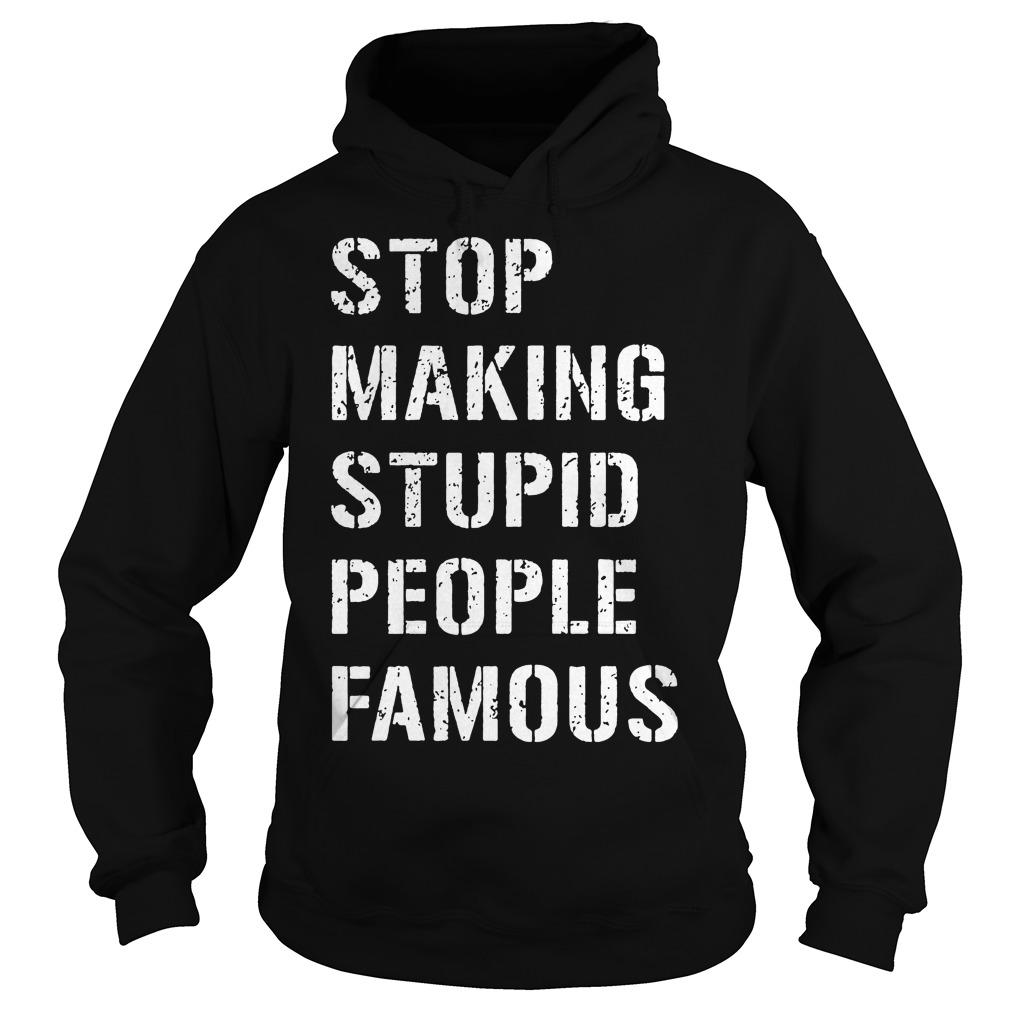 Stop Making Stupid People Famous Hoodie