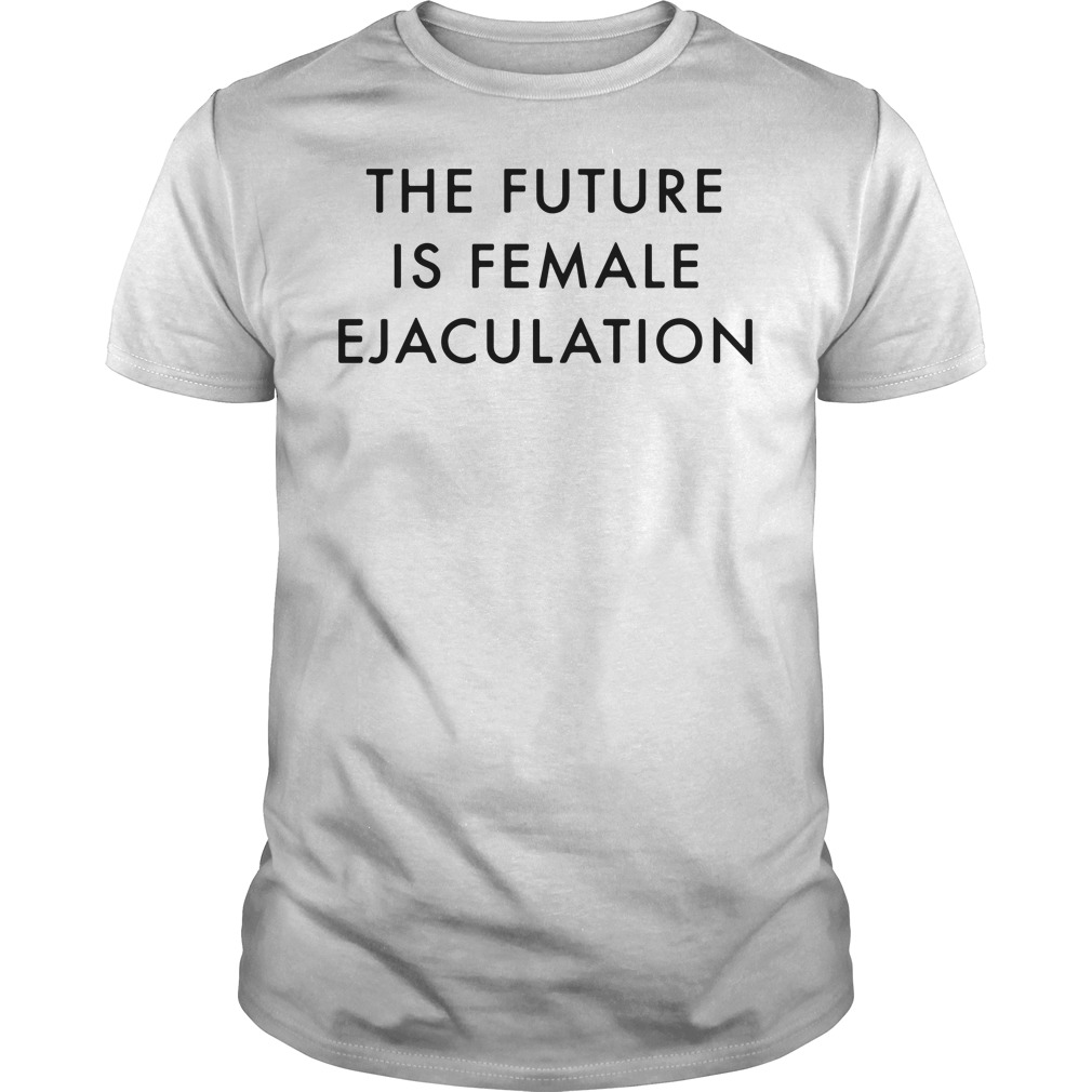 The future is female ejaculation Guys tee