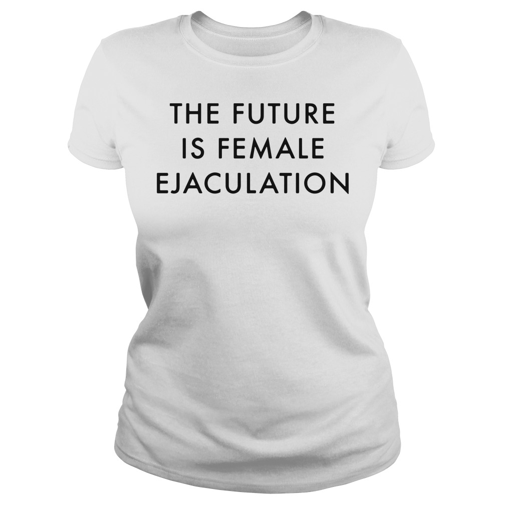 The future is female ejaculation Ladies tee