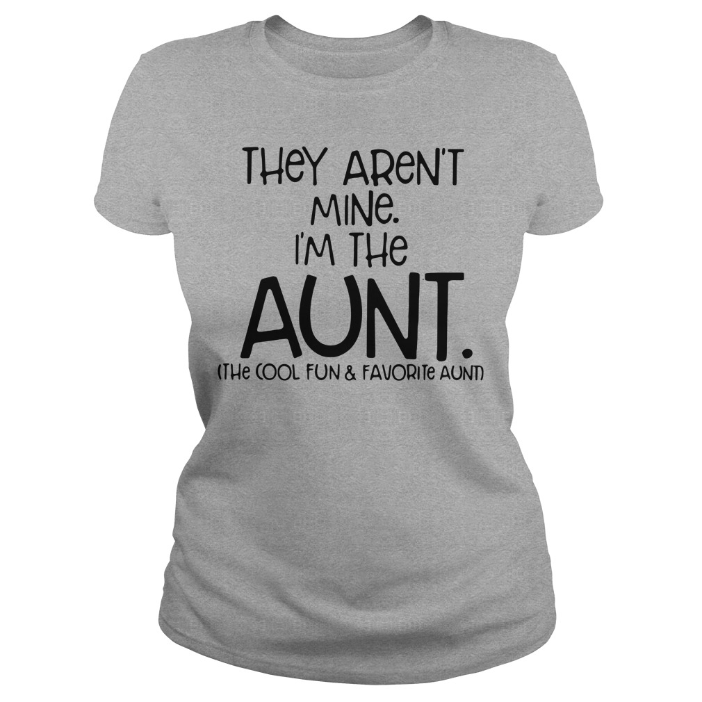 They are not mine I'm the aunt the cool and favorite aunt Ladies tee