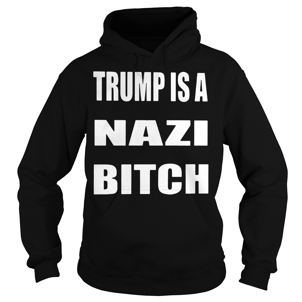 Trump is a Nazi bitch Hoodie