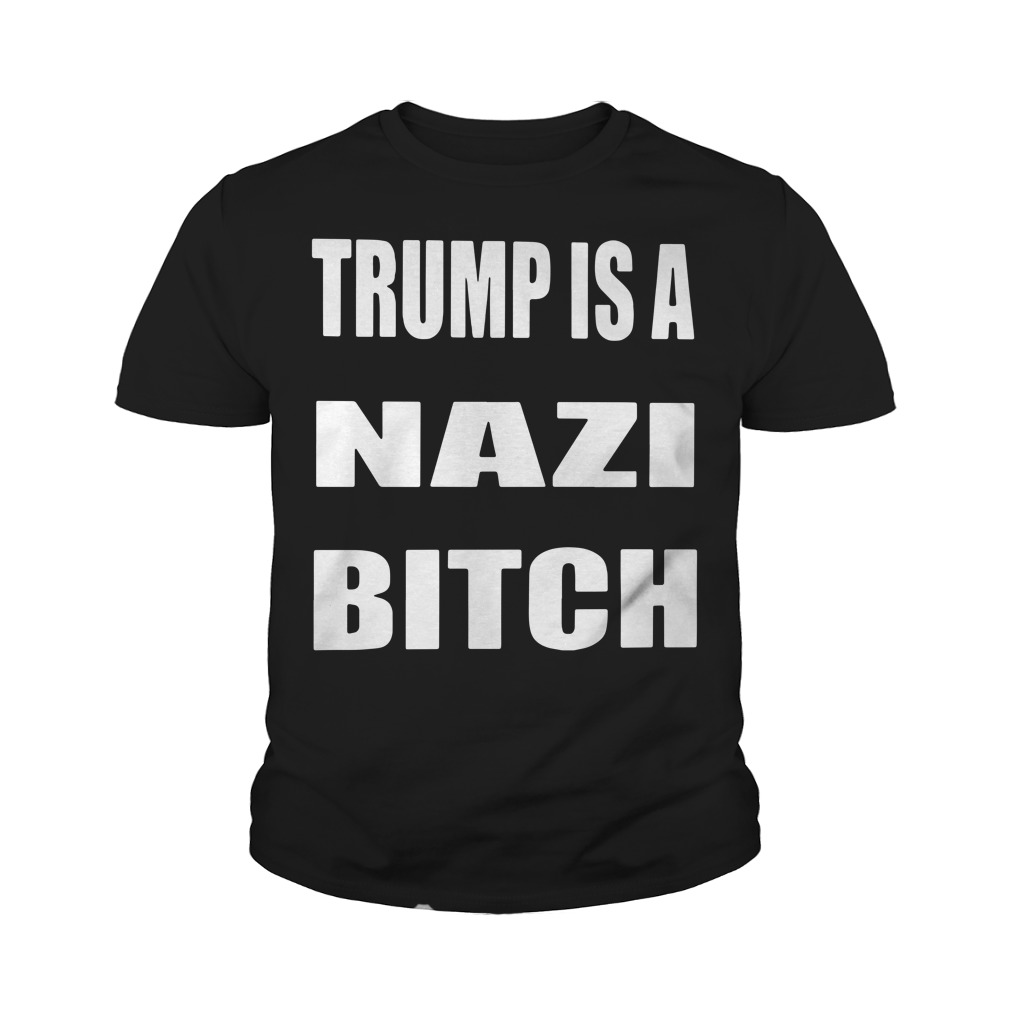 Trump is a Nazi bitch Youth tee