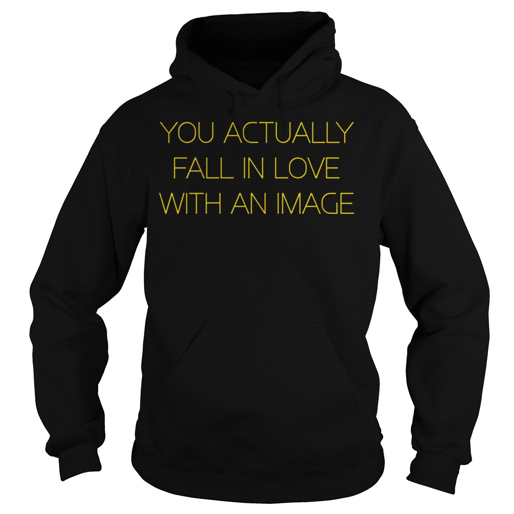 You Actually Fall In Love With An Image Hoodie